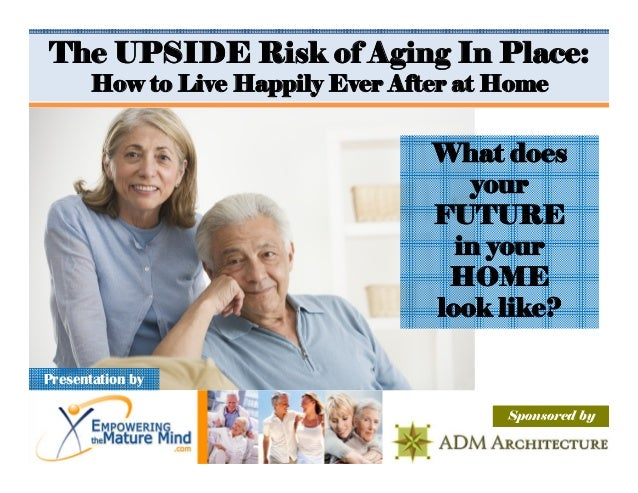 The UPSIDE Risk of Aging In Place:       How to Live Happily Ever After at Home                                   What doe...