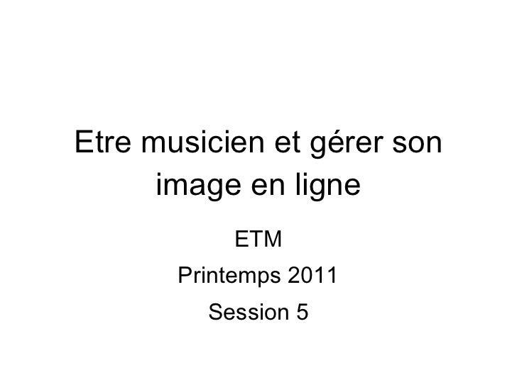 Etre musicien et gérer son image en ligne ETM Printemps 2011 Session 5
