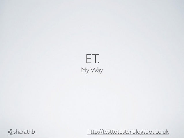 ET. My Way @sharathb http://testtotester.blogspot.co.uk