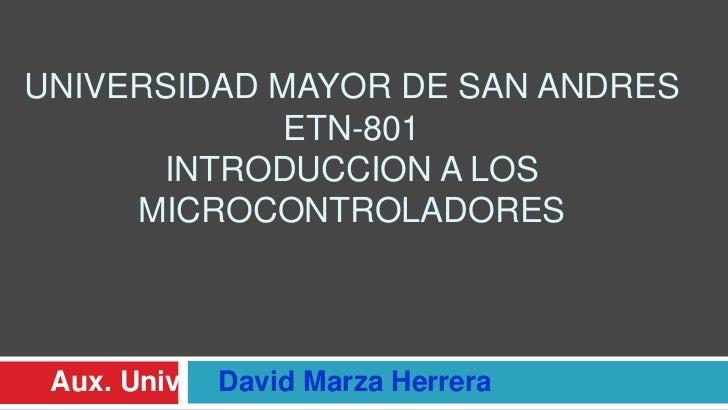 Universidad mayor de san andresETN-801Introduccion a los microcontroladores<br />Aux.Univ.    David Marza Herrera<br />
