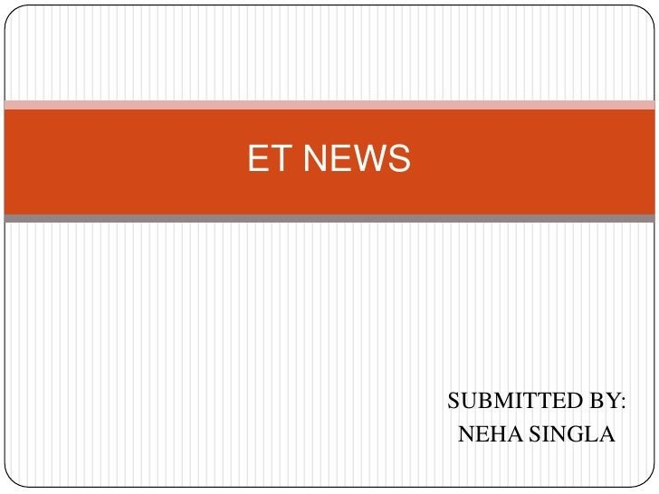 ET NEWS<br />SUBMITTED BY:<br />NEHA SINGLA<br />
