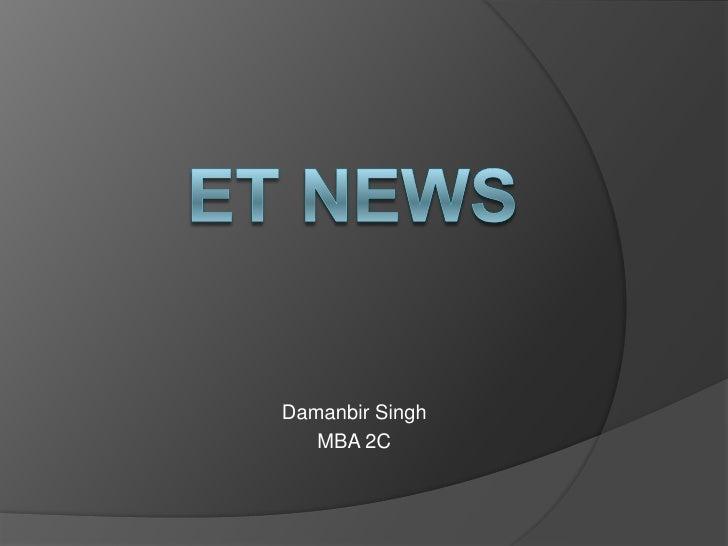 ET NEWS<br />Damanbir Singh<br />MBA 2C<br />