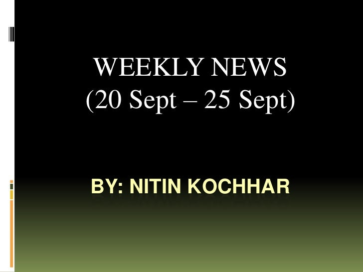 By: Nitin Kochhar<br />WEEKLY NEWS <br />(20 Sept – 25 Sept)<br />