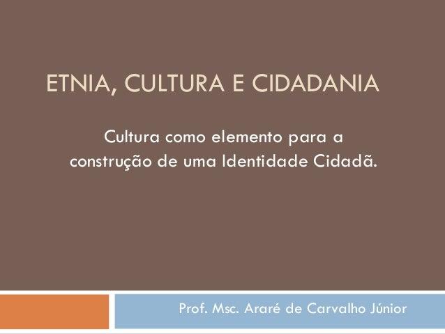 ETNIA, CULTURA E CIDADANIA Prof. Msc. Araré de Carvalho Júnior Cultura como elemento para a construção de uma Identidade C...