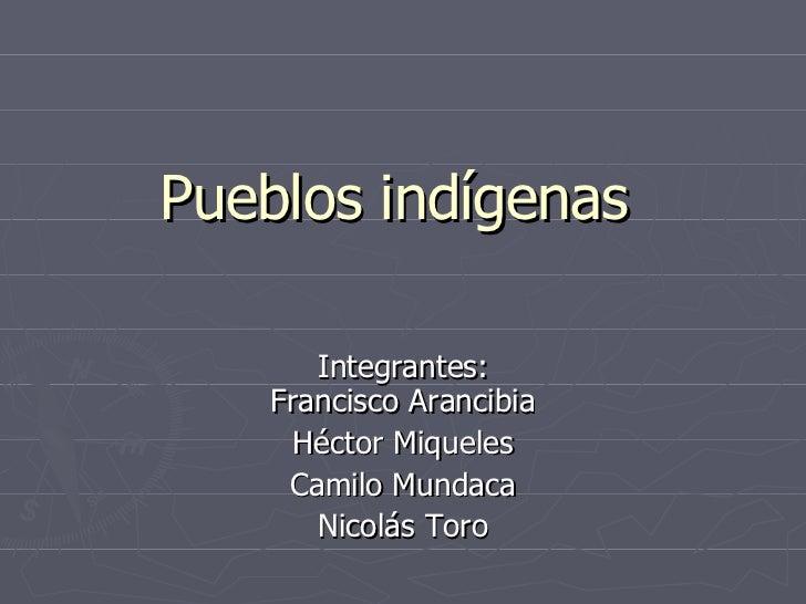 Pueblos indígenas  Integrantes: Francisco Arancibia Héctor Miqueles Camilo Mundaca Nicolás Toro
