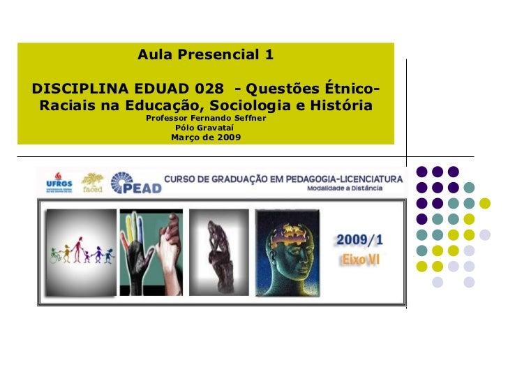 Aula Presencial 1 DISCIPLINA EDUAD 028  - Questões Étnico-Raciais na Educação, Sociologia e História Professor Fernando Se...