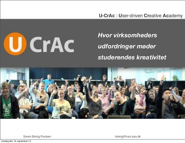 Hvor virksomheders udfordringer møder studerendes kreativitet U-CrAc : User-driven Creative Academy ! Søren Bolvig Poulsen...