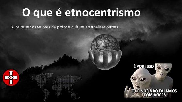 O que é etnocentrismo priorizar os valores da própria cultura ao analisar outras
