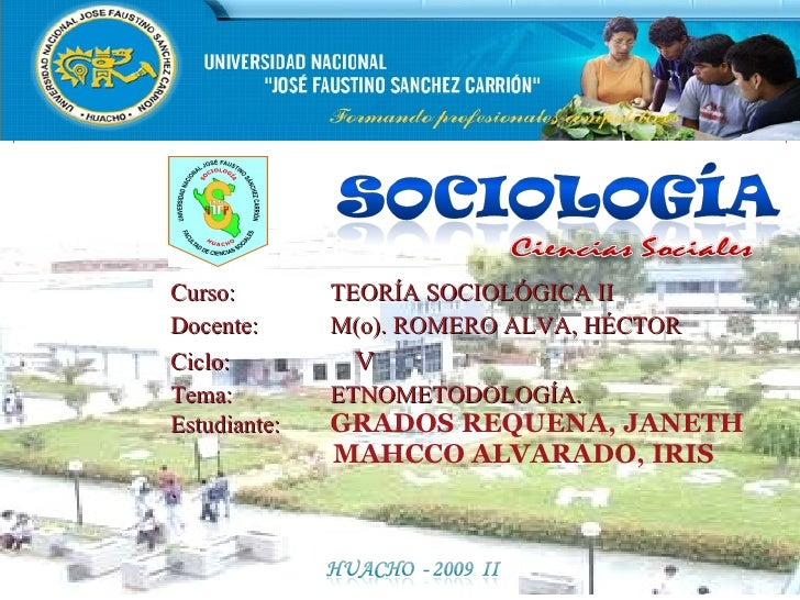 Curso:  TEORÍA SOCIOLÓGICA II Docente:  M(o). ROMERO ALVA, HÉCTOR Ciclo:    V Tema: ETNOMETODOLOGÍA. Estudiante:  GRADOS R...