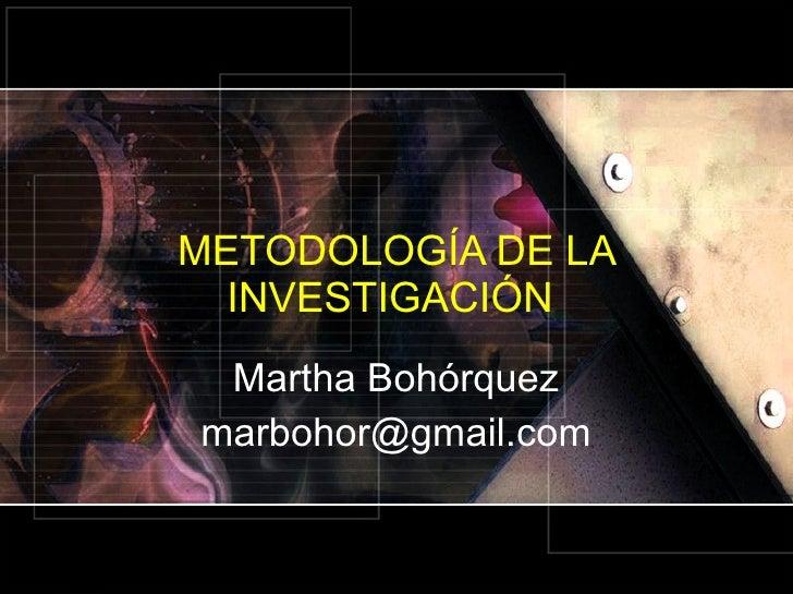 METODOLOGÍA DE LA INVESTIGACIÓN  Martha Bohórquez [email_address]