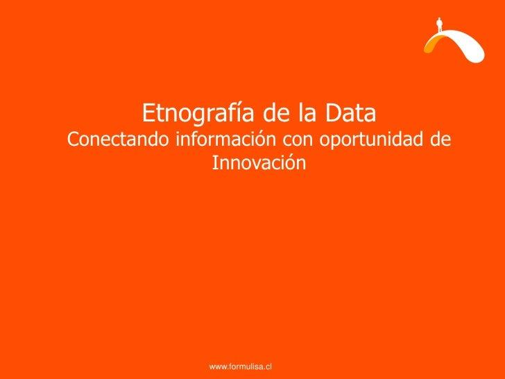 Etnografía de la Data Conectando información con oportunidad de                 Innovación                    www.formulis...