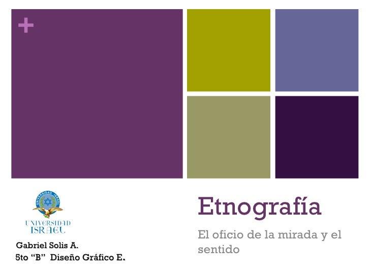 """Etnografía El oficio de la mirada y el sentido Gabriel Solis A. 5to """"B""""  Diseño Gráfico E ."""