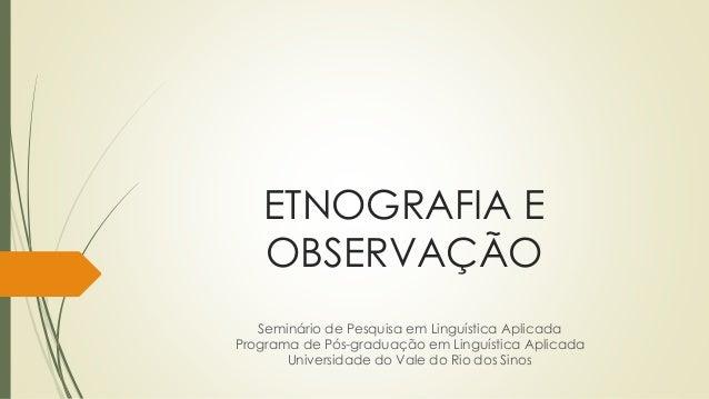 ETNOGRAFIA E OBSERVAÇÃO Seminário de Pesquisa em Linguística Aplicada Programa de Pós-graduação em Linguística Aplicada Un...