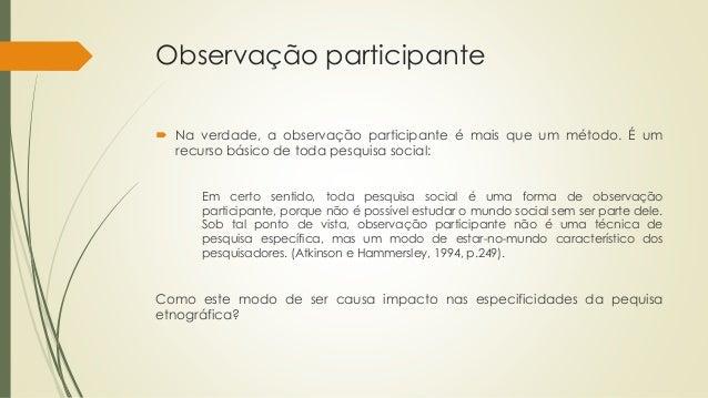 Observação participante  Na verdade, a observação participante é mais que um método. É um recurso básico de toda pesquisa...