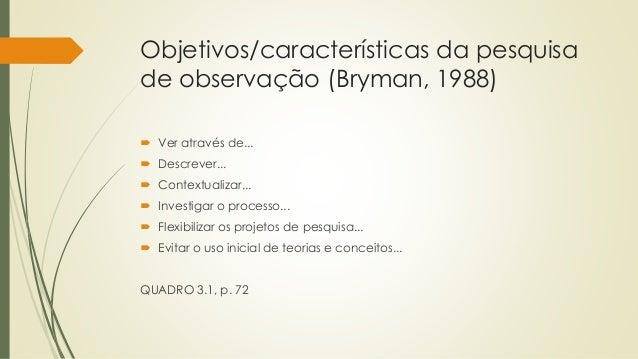 Objetivos/características da pesquisa de observação (Bryman, 1988)  Ver através de...  Descrever...  Contextualizar... ...