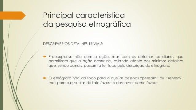 Principal característica da pesquisa etnográfica DESCREVER OS DETALHES TRIVIAIS:  Preocupar-se não com a ação, mas com os...