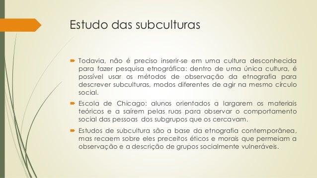 Estudo das subculturas  Todavia, não é preciso inserir-se em uma cultura desconhecida para fazer pesquisa etnográfica: de...