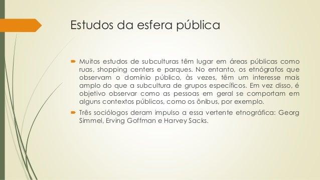 Estudos da esfera pública  Muitos estudos de subculturas têm lugar em áreas públicas como ruas, shopping centers e parque...