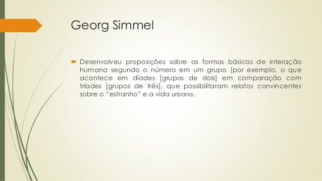 Georg Simmel  Desenvolveu proposições sobre as formas básicas de interação humana segundo o número em um grupo (por exemp...