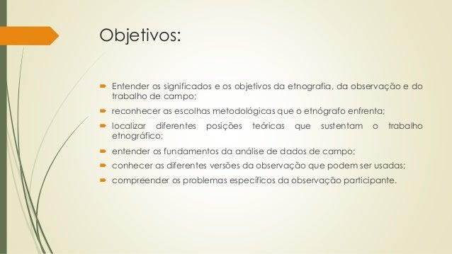 Objetivos:  Entender os significados e os objetivos da etnografia, da observação e do trabalho de campo;  reconhecer as ...