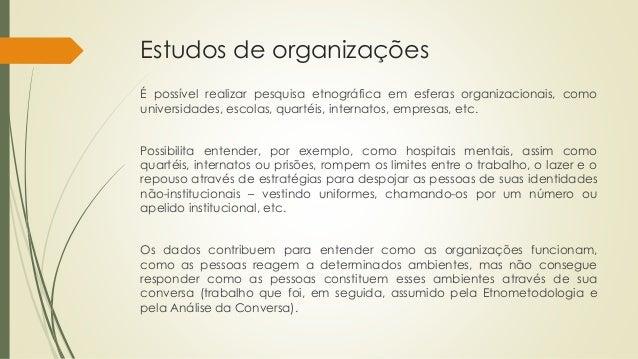 Estudos de organizações É possível realizar pesquisa etnográfica em esferas organizacionais, como universidades, escolas, ...