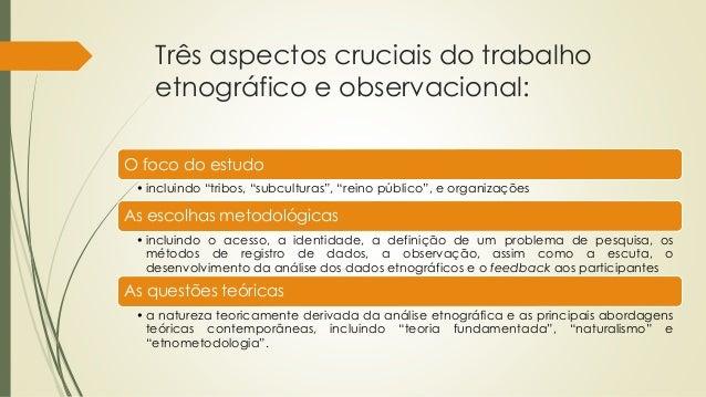 """Três aspectos cruciais do trabalho etnográfico e observacional: O foco do estudo • incluindo """"tribos, """"subculturas"""", """"rein..."""
