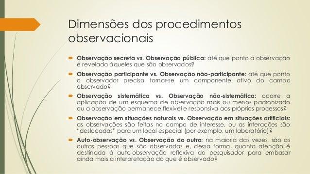 Dimensões dos procedimentos observacionais  Observação secreta vs. Observação pública: até que ponto a observação é revel...