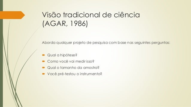 Visão tradicional de ciência (AGAR, 1986) Aborda qualquer projeto de pesquisa com base nas seguintes perguntas:  Qual a h...