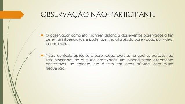 OBSERVAÇÃO NÃO-PARTICIPANTE  O observador completo mantém distância dos eventos observados a fim de evitar influenciá-los...