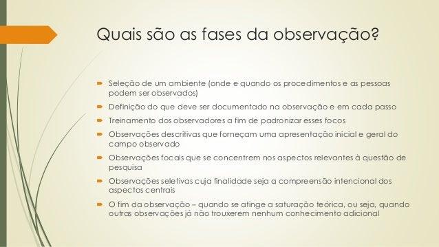Quais são as fases da observação?  Seleção de um ambiente (onde e quando os procedimentos e as pessoas podem ser observad...