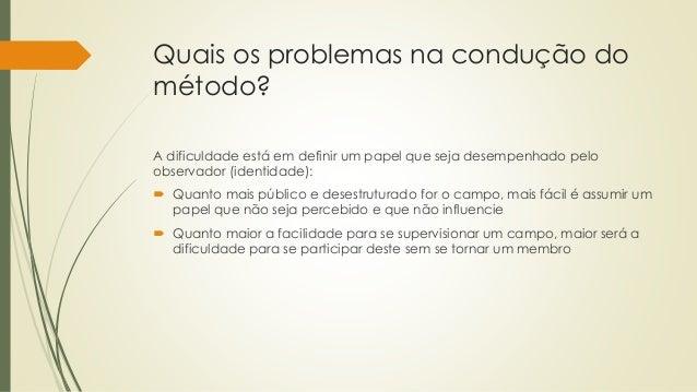 Quais os problemas na condução do método? A dificuldade está em definir um papel que seja desempenhado pelo observador (id...