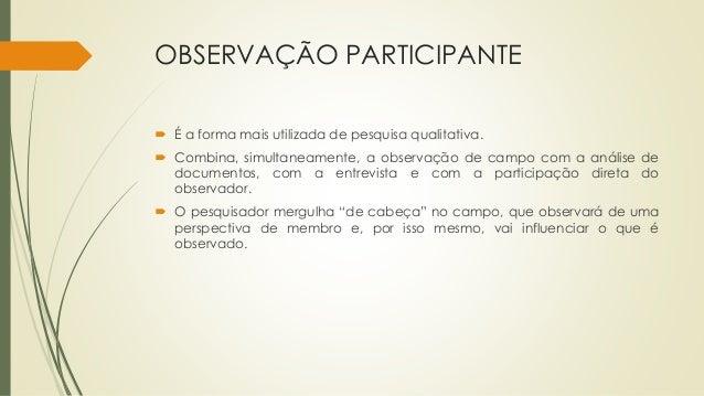 OBSERVAÇÃO PARTICIPANTE  É a forma mais utilizada de pesquisa qualitativa.  Combina, simultaneamente, a observação de ca...
