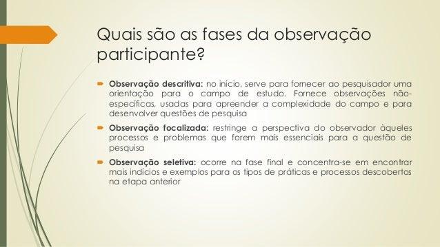 Quais são as fases da observação participante?  Observação descritiva: no início, serve para fornecer ao pesquisador uma ...