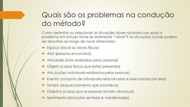 Quais são os problemas na condução do método? Como delimitar ou selecionar as situações observacionais nas quais o problem...