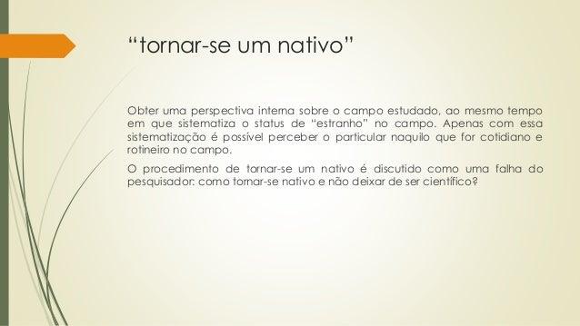 """""""tornar-se um nativo"""" Obter uma perspectiva interna sobre o campo estudado, ao mesmo tempo em que sistematiza o status de ..."""