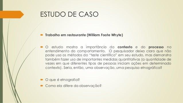 ESTUDO DE CASO  Trabalho em restaurante (William Foote Whyte)  O estudo mostra a importância do contexto e do processo n...