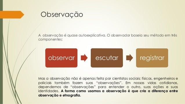Observação A observação é quase autoexplicativa. O observador baseia seu método em três componentes: observar escutar regi...