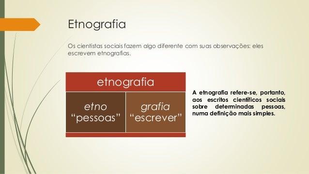 Etnografia Os cientistas sociais fazem algo diferente com suas observações: eles escrevem etnografias. A etnografia refere...
