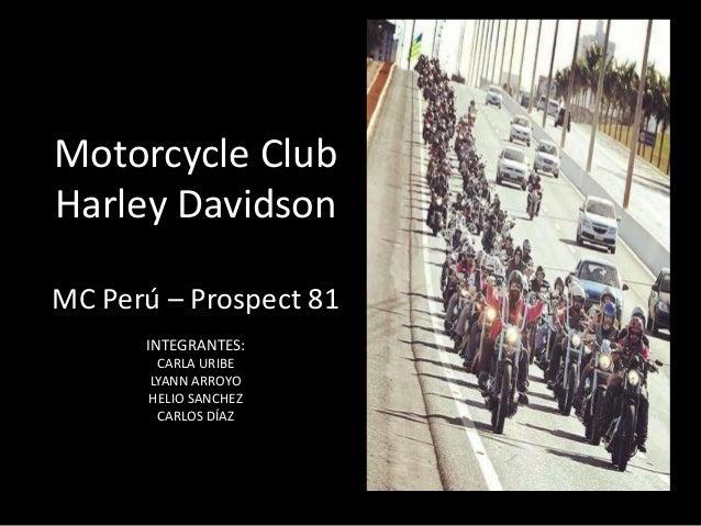 Motorcycle Club Harley Davidson  MC Perú – Prospect 81  INTEGRANTES:  CARLA URIBE  LYANN ARROYO  HELIO SANCHEZ  CARLOS DÍAZ