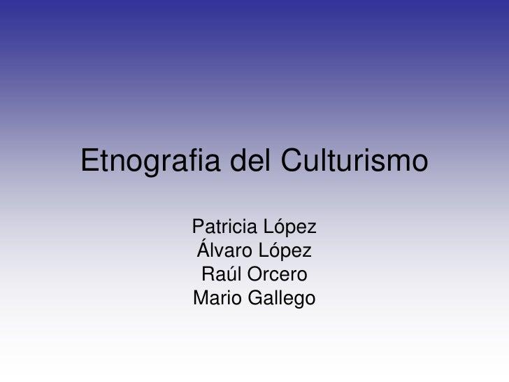 Etnografia del Culturismo<br />Patricia López<br />Álvaro López<br />Raúl Orcero<br />Mario Gallego<br />