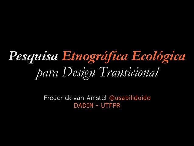 Pesquisa Etnográfica Ecológica para Design Transicional Frederick van Amstel @usabilidoido DADIN - UTFPR