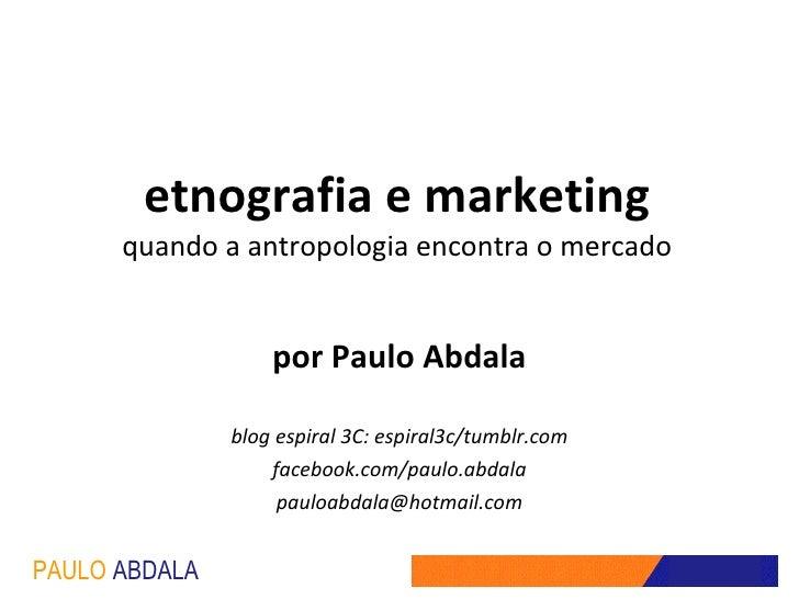 etnografia e marketing quando a antropologia encontra o mercado por Paulo Abdala blog espiral 3C: espiral3c/tumblr.com fac...