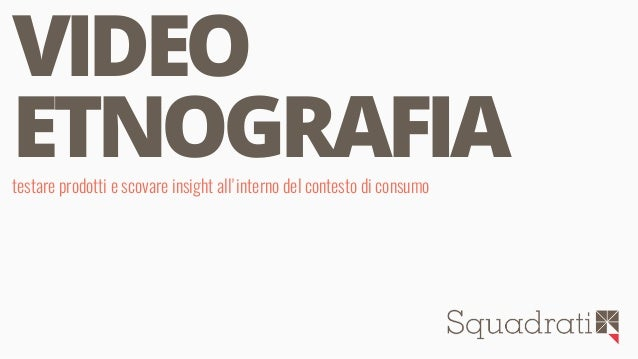 1 VIDEO ETNOGRAFIAtestare prodotti e scovare insight all'interno del contesto di consumo