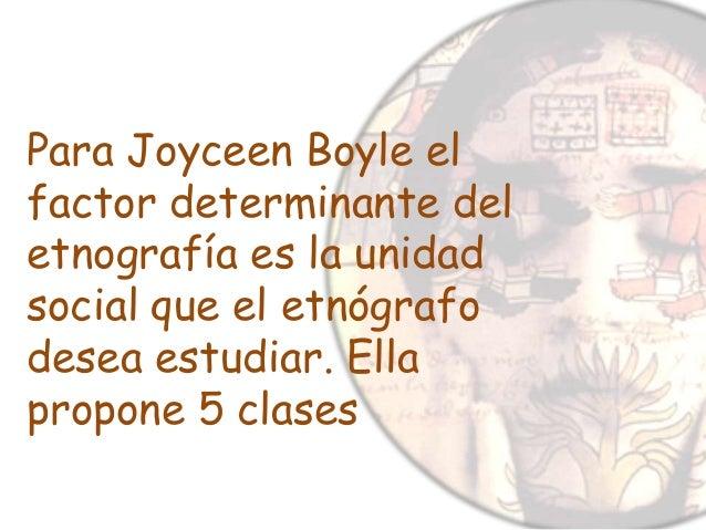Para Joyceen Boyle el factor determinante del etnografía es la unidad social que el etnógrafo desea estudiar. Ella propone...