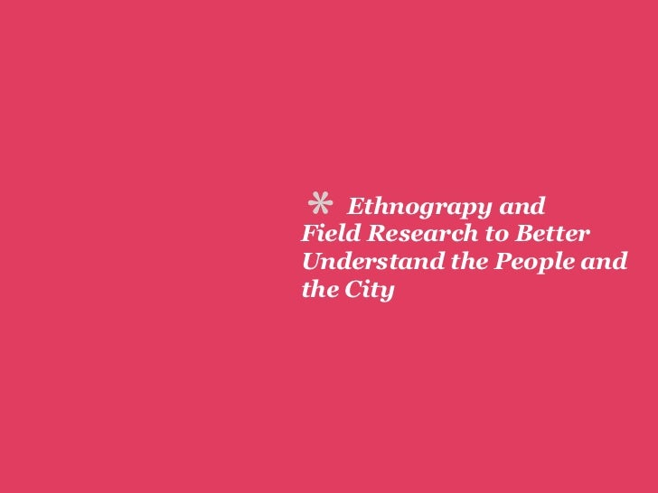 *   Ethnograpy andField Research to BetterUnderstand the People andthe City