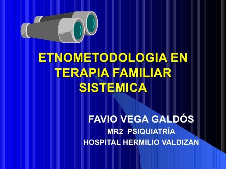 ETNOMETODOLOGIA EN TERAPIA FAMILIAR SISTEMICA FAVIO VEGA GALDÓS MR2  PSIQUIATRÍA HOSPITAL HERMILIO VALDIZAN