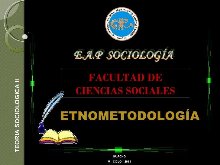 TEORIA SOCIOLOGICA II ETNOMETODOLOGÍA FACULTAD DE CIENCIAS SOCIALES
