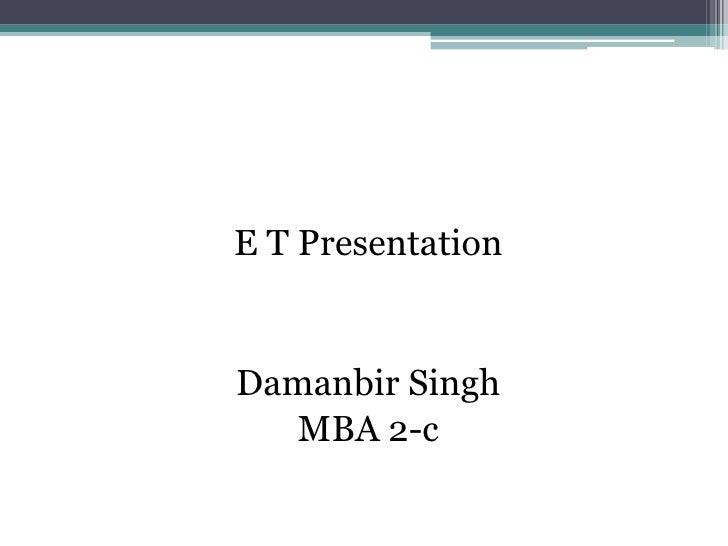 E T Presentation<br />Damanbir Singh<br />MBA 2-c<br />
