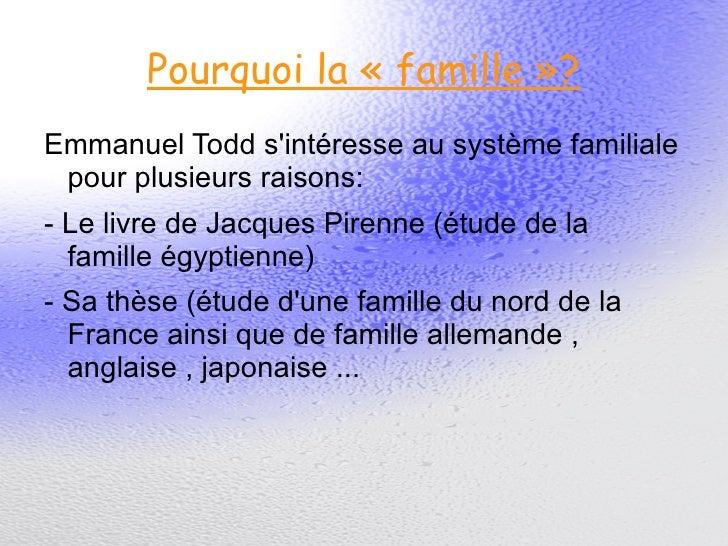 Pourquoi la «famille»? <ul>Emmanuel Todd s'intéresse au système familiale pour plusieurs raisons: - Le livre de Jacques ...