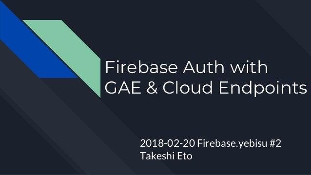Firebase Auth with GAE & Cloud Endpoints 2018-02-20 Firebase.yebisu #2 Takeshi Eto